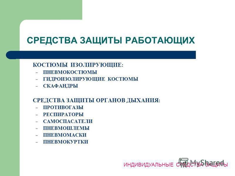 СРЕДСТВА ЗАЩИТЫ РАБОТАЮЩИХ КОСТЮМЫ ИЗОЛИРУЮЩИЕ : – ПНЕВМОКОСТЮМЫ – ГИДРОИЗОЛИРУЮЩИЕ КОСТЮМЫ – СКАФАНДРЫ СРЕДСТВА ЗАЩИТЫ ОРГАНОВ ДЫХАНИЯ : – ПРОТИВОГАЗЫ – РЕСПИРАТОРЫ – САМОСПАСАТЕЛИ – ПНЕВМОШЛЕМЫ – ПНЕВМОМАСКИ – ПНЕВМОКУРТКИ ИНДИВИДУАЛЬНЫЕ СРЕДСТВА З