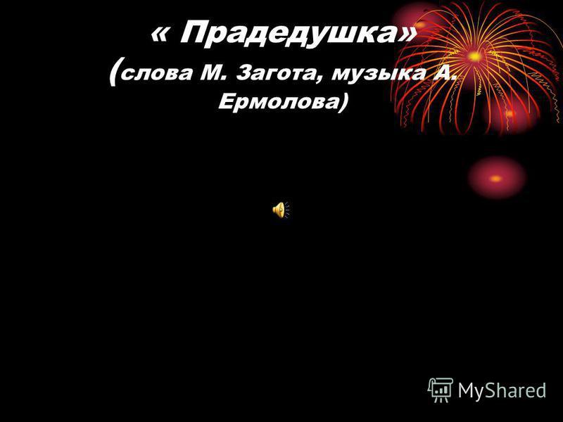 « Прадедушка» ( слова М. Загота, музыка А. Ермолова)