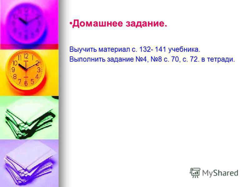 Домашнее задание.Домашнее задание. Выучить материал с. 132- 141 учебника. Выполнить задание 4, 8 с. 70, с. 72. в тетради.
