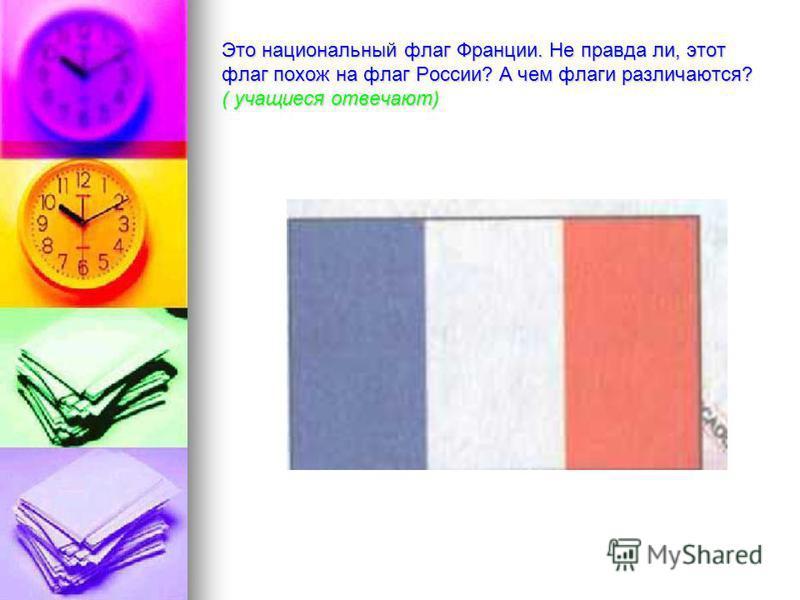 Это национальный флаг Франции. Не правда ли, этот флаг похож на флаг России? А чем флаги различаются? ( учащиеся отвечают)