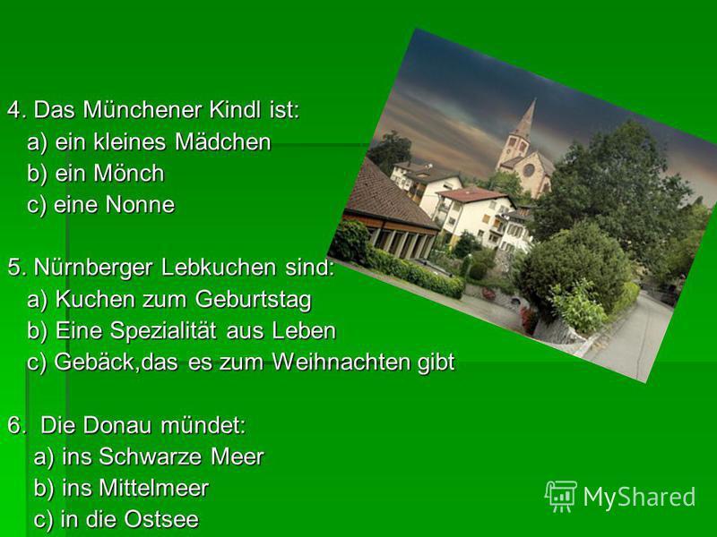4. Das Münchener Kindl ist: a) ein kleines Mädchen a) ein kleines Mädchen b) ein Mönch b) ein Mönch c) eine Nonne c) eine Nonne 5. Nürnberger Lebkuchen sind: a) Kuchen zum Geburtstag a) Kuchen zum Geburtstag b) Eine Spezialität aus Leben b) Eine Spez
