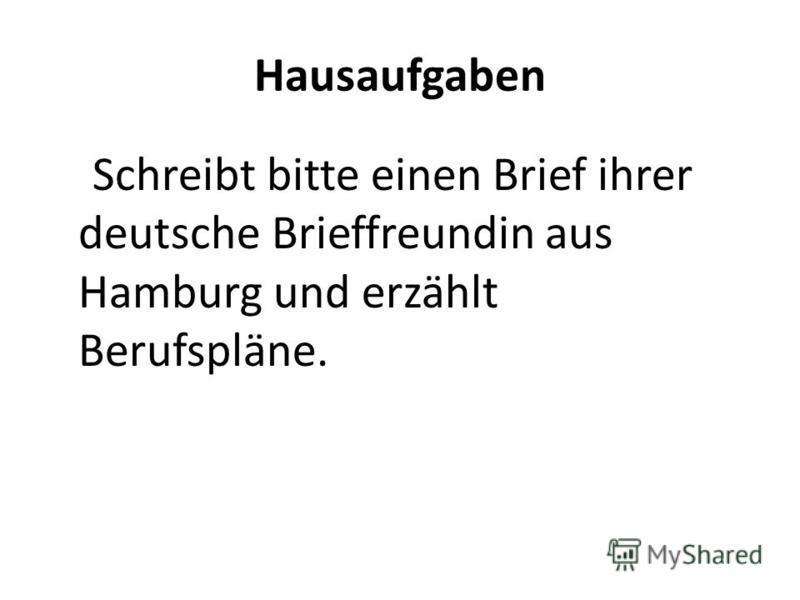 Hausaufgaben Schreibt bitte einen Brief ihrer deutsche Brieffreundin aus Hamburg und erzählt Berufspläne.