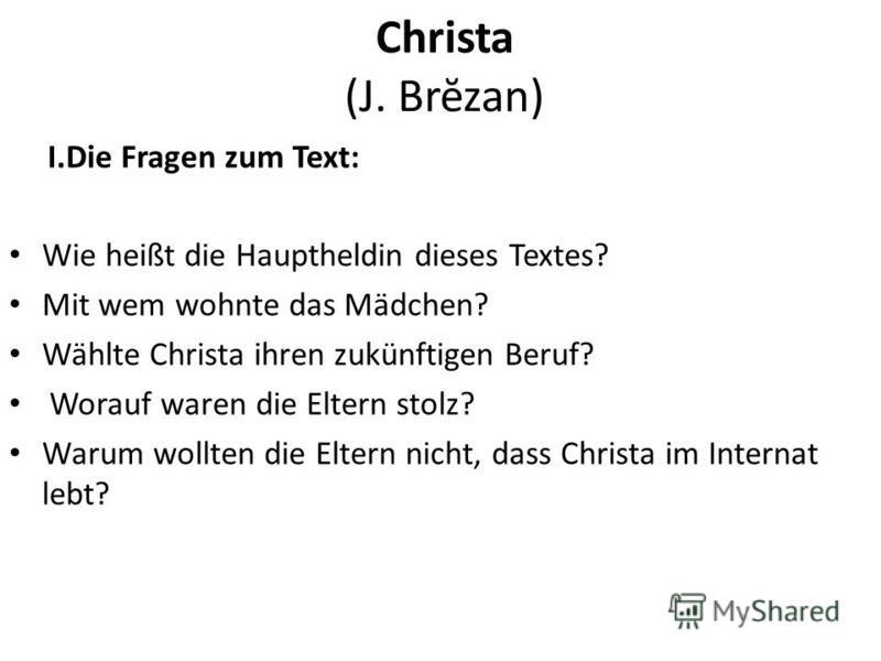 Christa (J. Brĕzan) I.Die Fragen zum Text: Wie heißt die Hauptheldin dieses Textes? Mit wem wohnte das Mädchen? Wählte Christa ihren zukünftigen Beruf? Worauf waren die Eltern stolz? Warum wollten die Eltern nicht, dass Christa im Internat lebt?