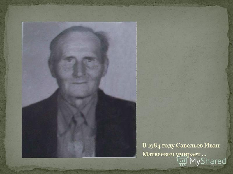 В 1984 году Савельев Иван Матвеевич умирает …