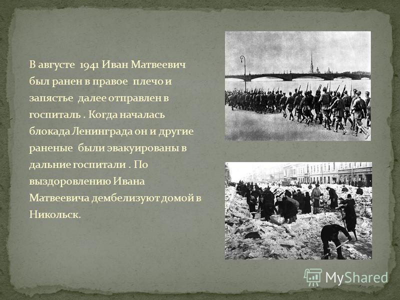 В августе 1941 Иван Матвеевич был ранен в правое плечо и запястье далее отправлен в госпиталь. Когда началась блокада Ленинграда он и другие раненые были эвакуированы в дальние госпитали. По выздоровлению Ивана Матвеевича демобилизуют домой в Никольс