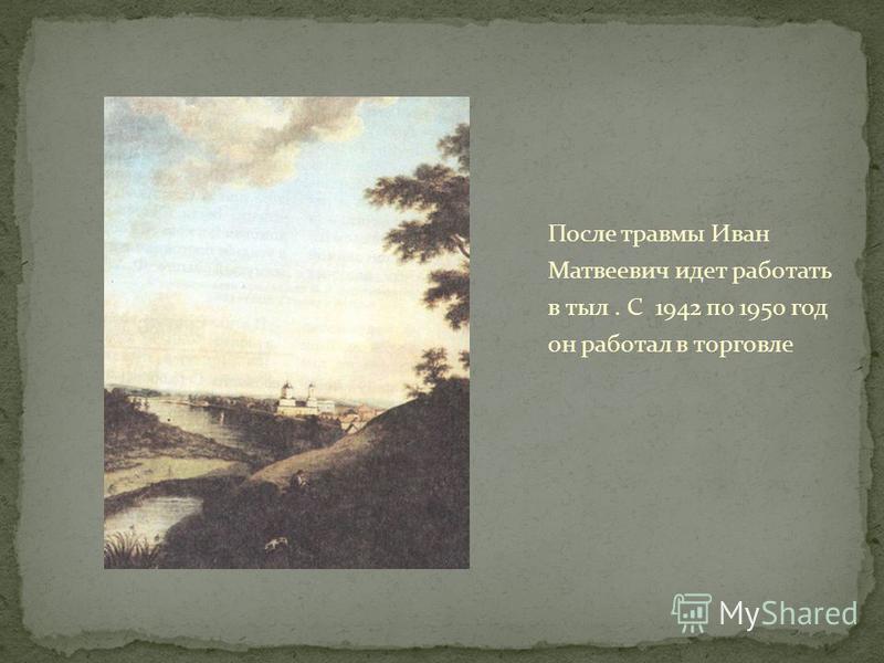 После травмы Иван Матвеевич идет работать в тыл. С 1942 по 1950 год он работал в торговле