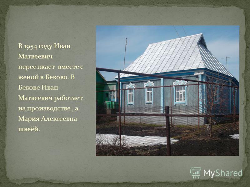 В 1954 году Иван Матвеевич переезжает вместе с женой в Беково. В Бекове Иван Матвеевич работает на производстве, а Мария Алексеевна швеёй.