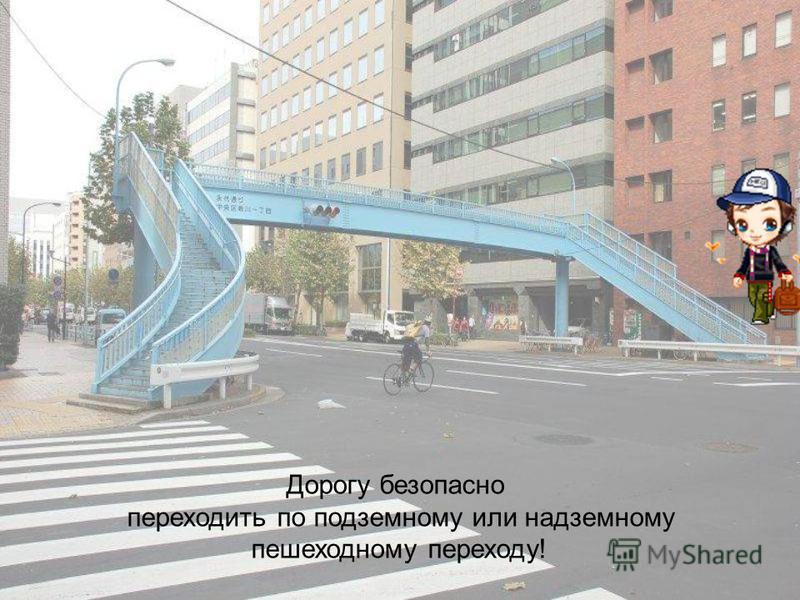 Дорогу безопасно переходить по подземному или надземному пешеходному переходу!