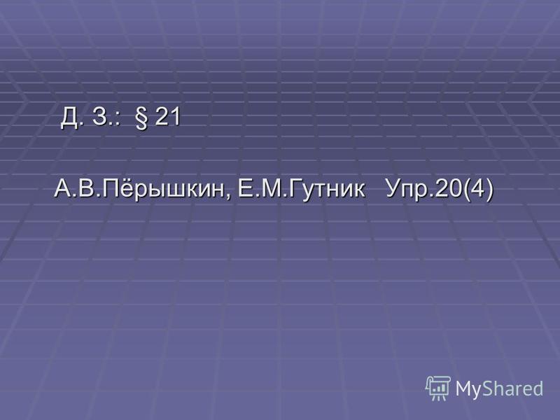 Д. З.: § 21 Д. З.: § 21 А.В.Пёрышкин, Е.М.Гутник Упр.20(4) А.В.Пёрышкин, Е.М.Гутник Упр.20(4)