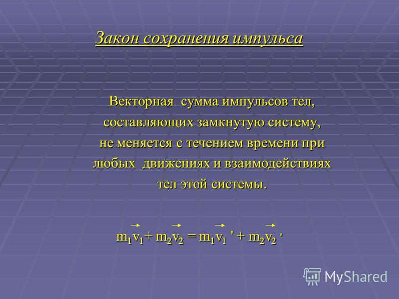 Закон сохранения импульса Векторная сумма импульсов тел, составляющих замкнутую систему, не меняется с течением времени при любых движениях и взаимодействиях тел этой системы. m 1 v 1 + m 2 v 2 = m 1 v 1 ' + m 2 v 2 '