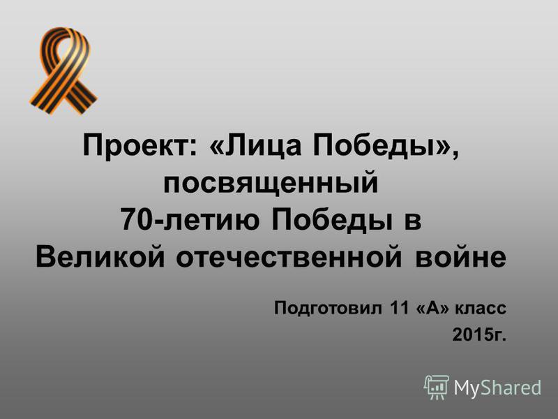 Проект: «Лица Победы», посвященный 70-летию Победы в Великой отечественной войне Подготовил 11 «А» класс 2015 г.