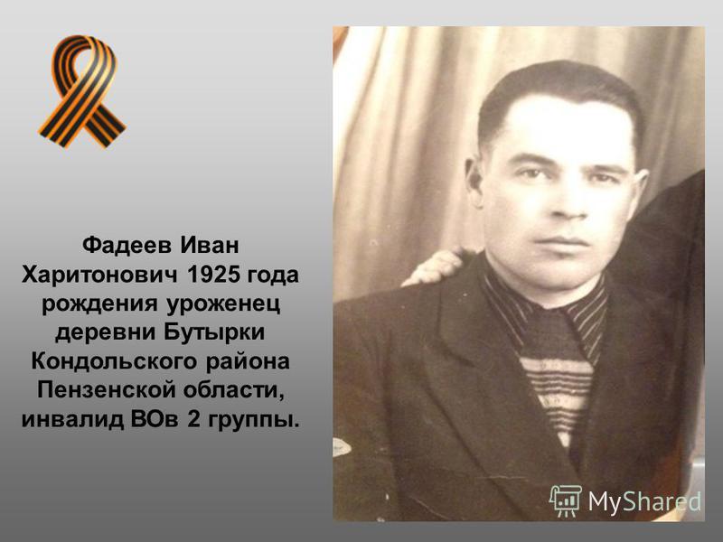 Фадеев Иван Харитонович 1925 года рождения уроженец деревни Бутырки Кондольского района Пензенской области, инвалид ВОв 2 группы.