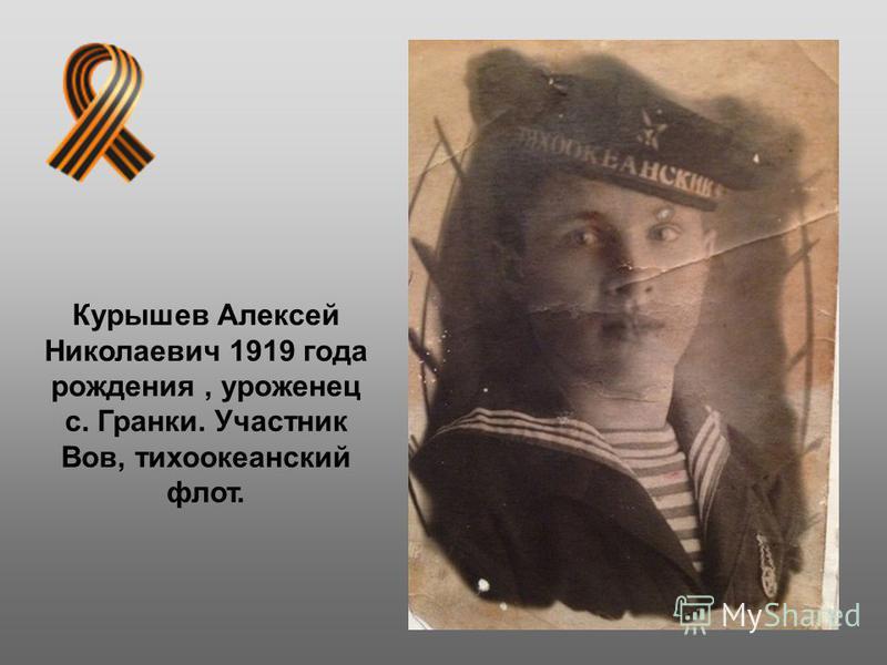 Курышев Алексей Николаевич 1919 года рождения, уроженец с. Гранки. Участник Вов, тихоокеанский флот.