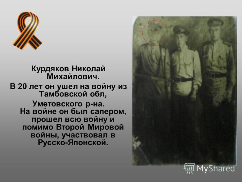 Курдяков Николай Михайлович. В 20 лет он ушел на войну из Тамбовской обл, Уметовского р-на. На войне он был сапером, прошел всю войну и помимо Второй Мировой войны, участвовал в Русско-Японской.
