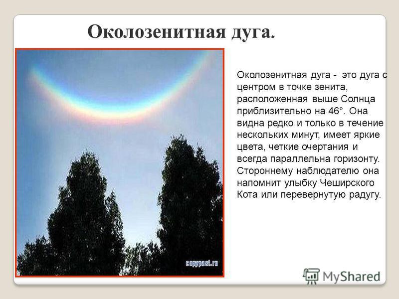 Околозенитная дуга. Околозенитная дуга - это дуга с центром в точке зенита, расположенная выше Солнца приблизительно на 46°. Она видна редко и только в течение нескольких минут, имеет яркие цвета, четкие очертания и всегда параллельна горизонту. Стор