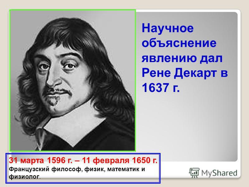 Научное объяснение явлению дал Рене Декарт в 1637 г. 31 марта 1596 г. – 11 февраля 1650 г. Французский философ, физик, математик и физиолог.