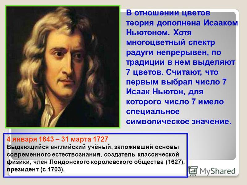 В отношении цветов теория дополнена Исааком Ньютоном. Хотя многоцветный спектр радуги непрерывен, по традиции в нем выделяют 7 цветов. Считают, что первым выбрал число 7 Исаак Ньютон, для которого число 7 имело специальное символическое значение. 4 я