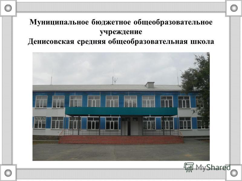 Муниципальное бюджетное общеобразовательное учреждение Денисовская средняя общеобразовательная школа