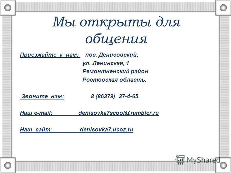 Мы открыты для общения Приезжайте к нам: пос. Денисовский, ул. Ленинская, 1 Ремонтненский район Ростовская область. Звоните нам: 8 (86379) 37-4-65 Наш e-mail: denisovka7scool@rambler.ru Наш сайт: denisovka7.ucoz.ru