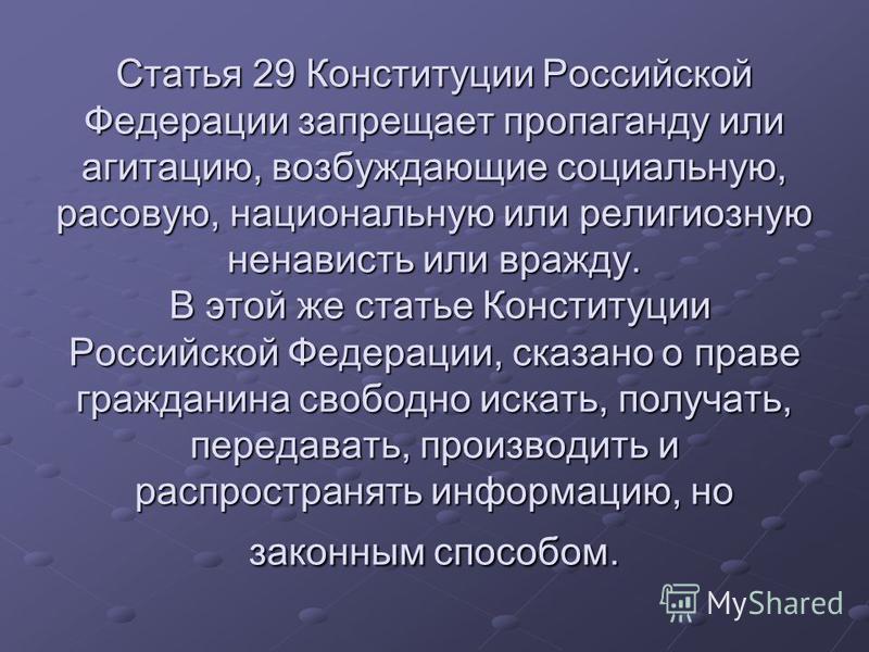 Статья 29 Конституции Российской Федерации запрещает пропаганду или агитацию, возбуждающие социальную, расовую, национальную или религиозную ненависть или вражду. В этой же статье Конституции Российской Федерации, сказано о праве гражданина свободно