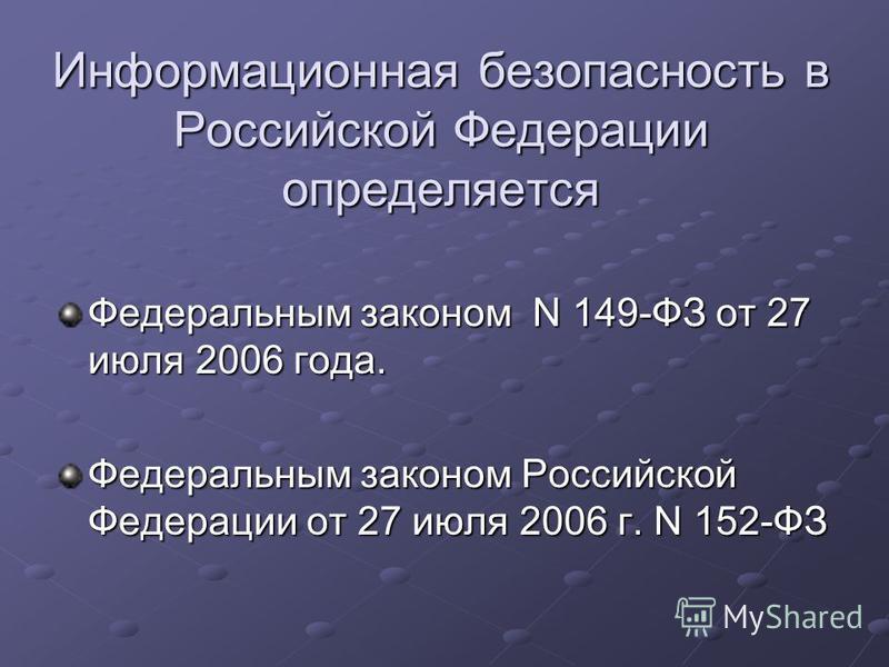 Информационная безопасность в Российской Федерации определяется Федеральным законом N 149-ФЗ от 27 июля 2006 года. Федеральным законом Российской Федерации от 27 июля 2006 г. N 152-ФЗ