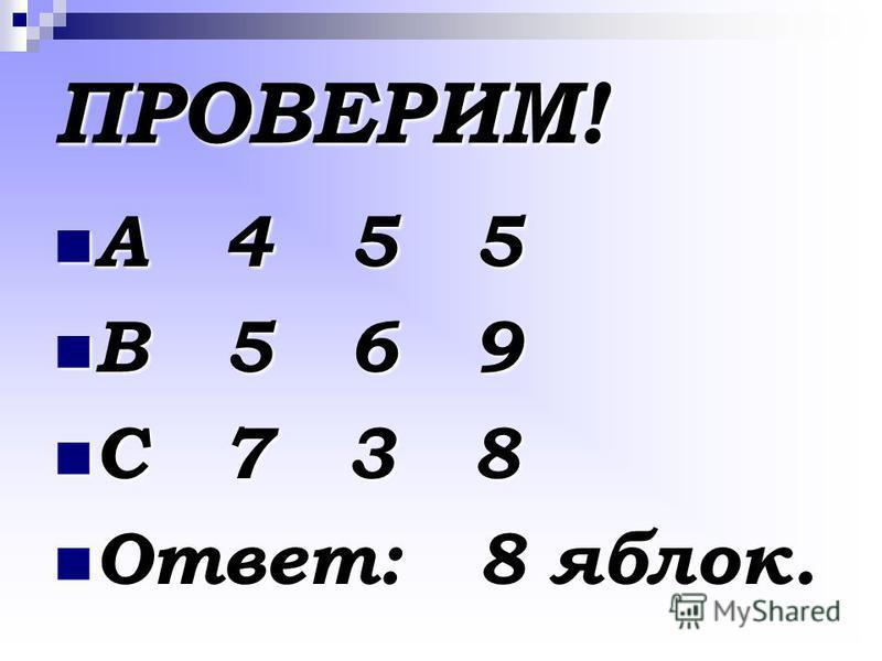 А 4 5 5 А 4 5 5 В 5 6 9 В 5 6 9 С 7 3 8 С 7 3 8 Ответ: 8 яблок. Ответ: 8 яблок. ПРОВЕРИМ!