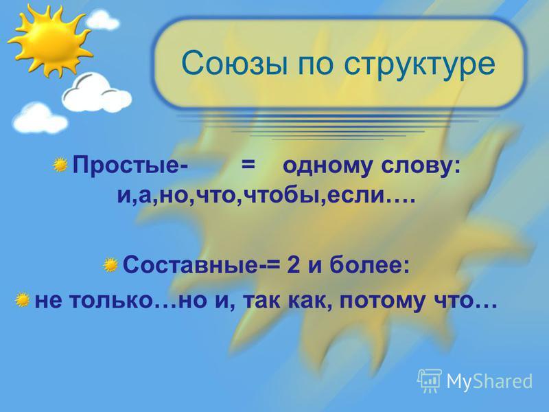 Союзы по структуре Простые- = одному слову: и,а,но,что,чтобы,если…. Составные-= 2 и более: не только…но и, так как, потому что…
