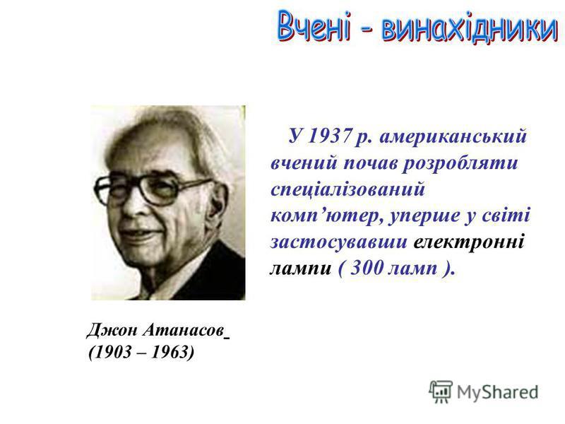 Джон Атанасов (1903 – 1963) У 1937 р. американський вчений почав розробляти спеціалізований компютер, уперше у світі застосувавши електронні лампи ( 300 ламп ).