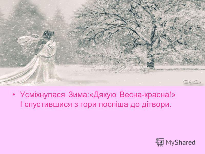 Усміхнулася Зима:«Дякую Весна-красна!» І спустившися з гори поспіша до дітвори.