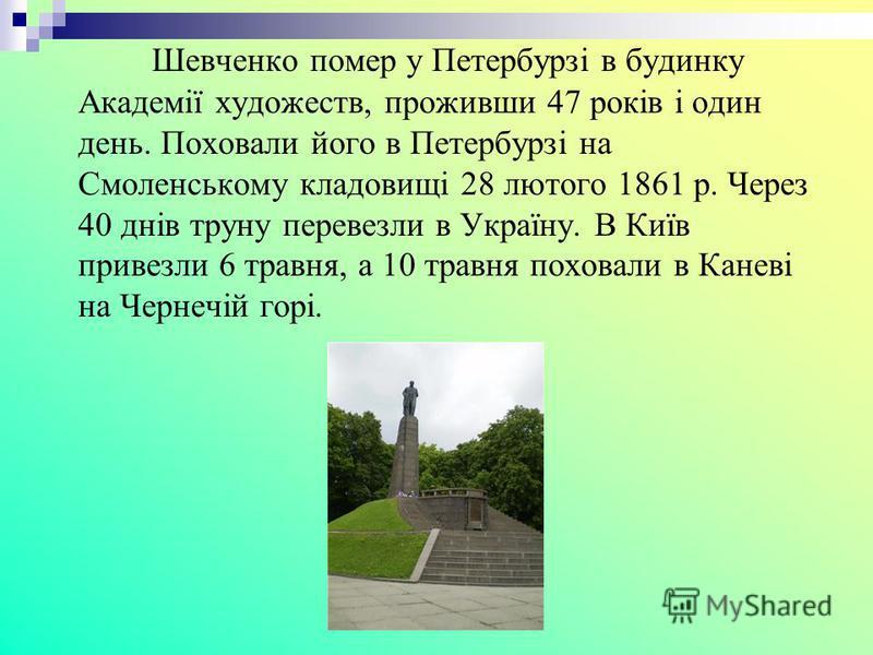 Шевченко помер у Петербурзі в будинку Академії художеств, проживши 47 років і один день. Поховали його в Петербурзі на Смоленському кладовищі 28 лютого 1861 р. Через 40 днів труну перевезли в Україну. В Київ привезли 6 травня, а 10 травня поховали в