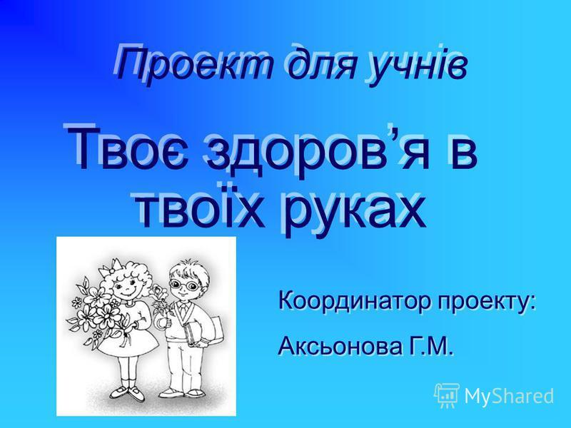 Проект для учнів Твоє здоровя в твоїх руках Координатор проекту: Аксьонова Г.М. Координатор проекту: Аксьонова Г.М.