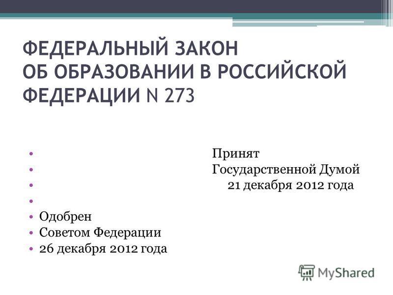 ФЕДЕРАЛЬНЫЙ ЗАКОН ОБ ОБРАЗОВАНИИ В РОССИЙСКОЙ ФЕДЕРАЦИИ N 273 Принят Государственной Думой 21 декабря 2012 года Одобрен Советом Федерации 26 декабря 2012 года