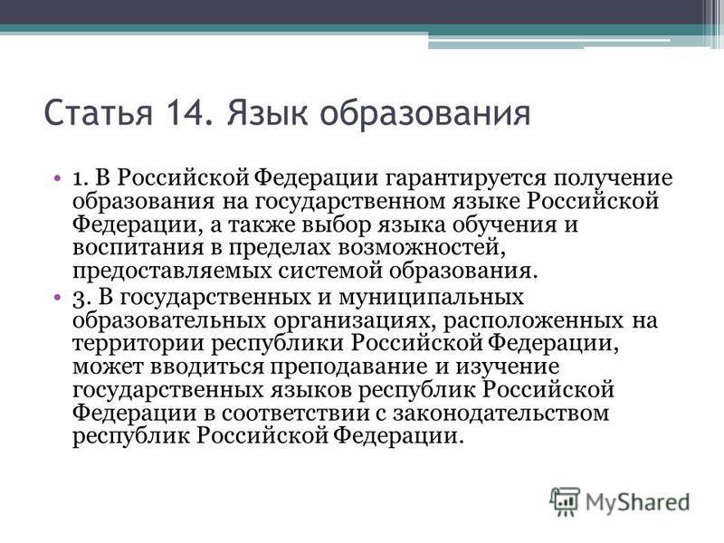 Статья 14. Язык образования 1. В Российской Федерации гарантируется получение образования на государственном языке Российской Федерации, а также выбор языка обучения и воспитания в пределах возможностей, предоставляемых системой образования. 3. В гос