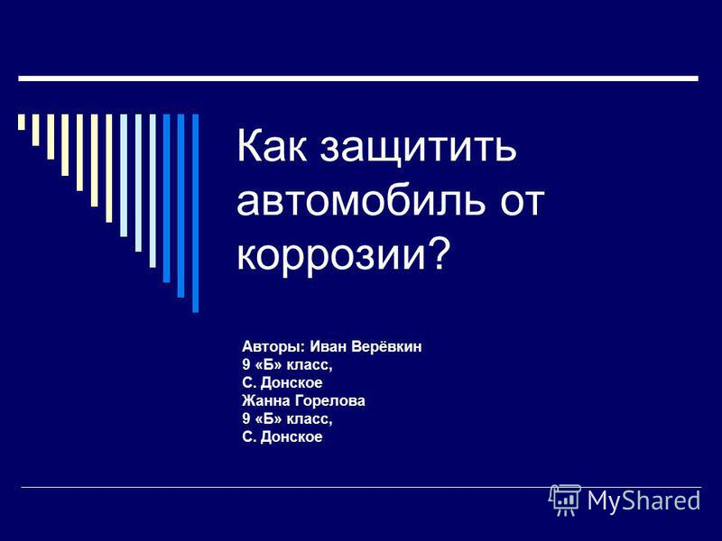 Как защитить автомобиль от коррозии? Авторы: Иван Верёвкин 9 «Б» класс, С. Донское Жанна Горелова 9 «Б» класс, С. Донское