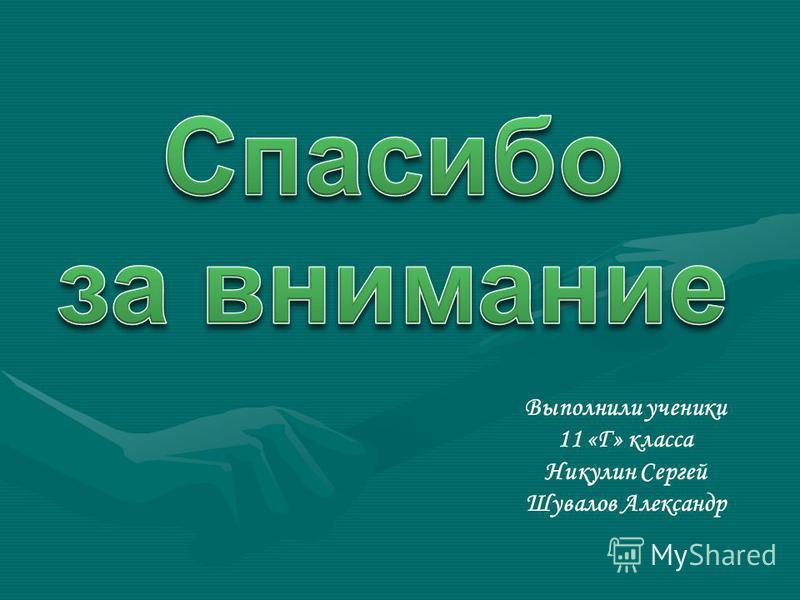 Выполнили ученики 11 «Г» класса Никулин Сергей Шувалов Александр