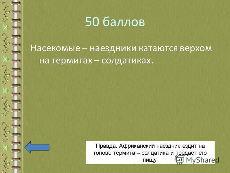 50 баллов Насекомые – наездники катаются верхом на термитах – солдатиках. Правда. Африканский наездник ездит на голове термита – солдатика и поедает его пищу.