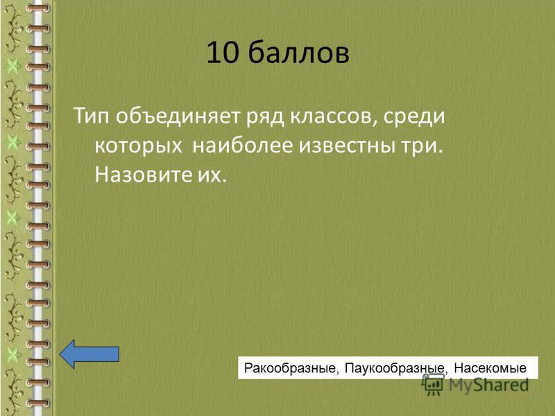 10 баллов Тип объединяет ряд классов, среди которых наиболее известны три. Назовите их. Ракообразные, Паукообразные, Насекомые