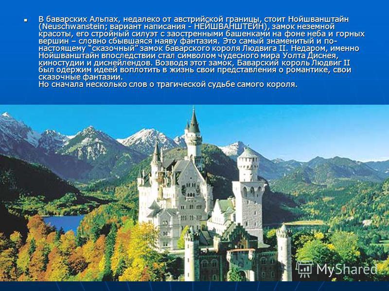 В баварских Альпах, недалеко от австрийской границы, стоит Нойшванштайн (Neuschwanstein; вариант написания - НЕЙШВАНШТЕЙН), замок неземной красоты, его стройный силуэт с заостренными башенками на фоне неба и горных вершин – словно сбывшаяся наяву фан