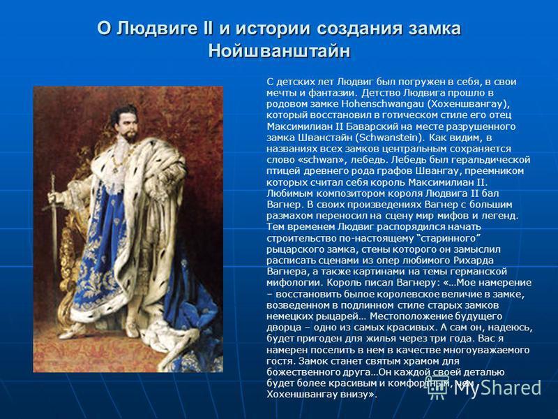 О Людвиге II и истории создания замка Нойшванштайн С детских лет Людвиг был погружен в себя, в свои мечты и фантазии. Детство Людвига прошло в родовом замке Hohenschwangau (Хохеншвангау), который восстановил в готическом стиле его отец Максимилиан II