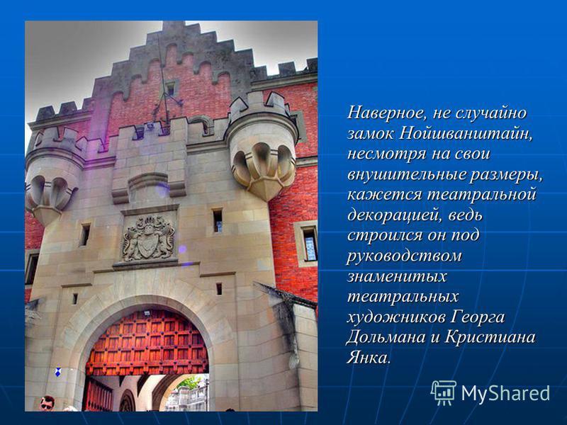 Наверное, не случайно замок Нойшванштайн, несмотря на свои внушительные размеры, кажется театральной декорацией, ведь строился он под руководством знаменитых театральных художников Георга Дольмана и Кристиана Янка.