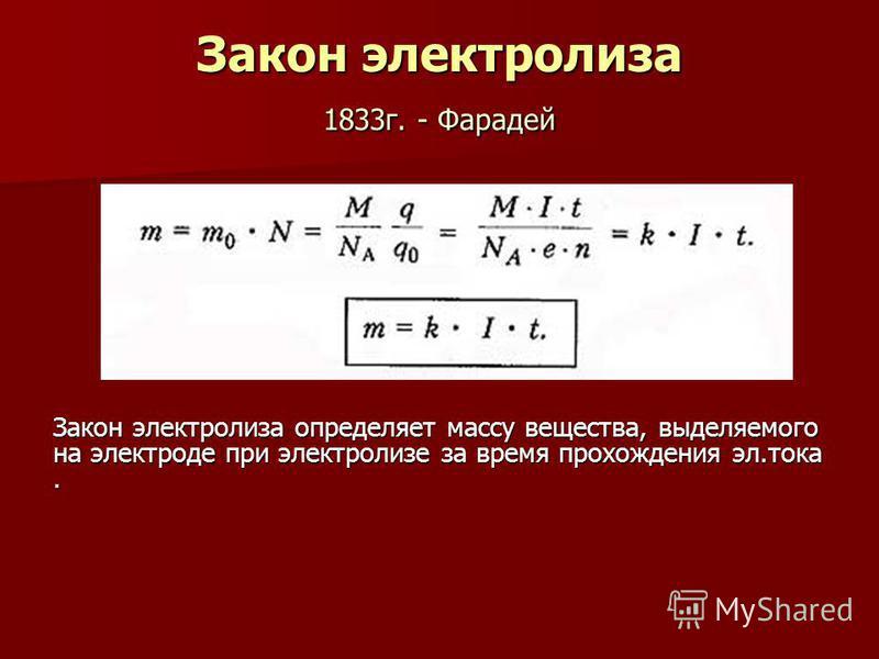 Закон электролиза 1833 г. - Фарадей Закон электролиза определяет массу вещества, выделяемого на электроде при электролизе за время прохождения эл.тока.