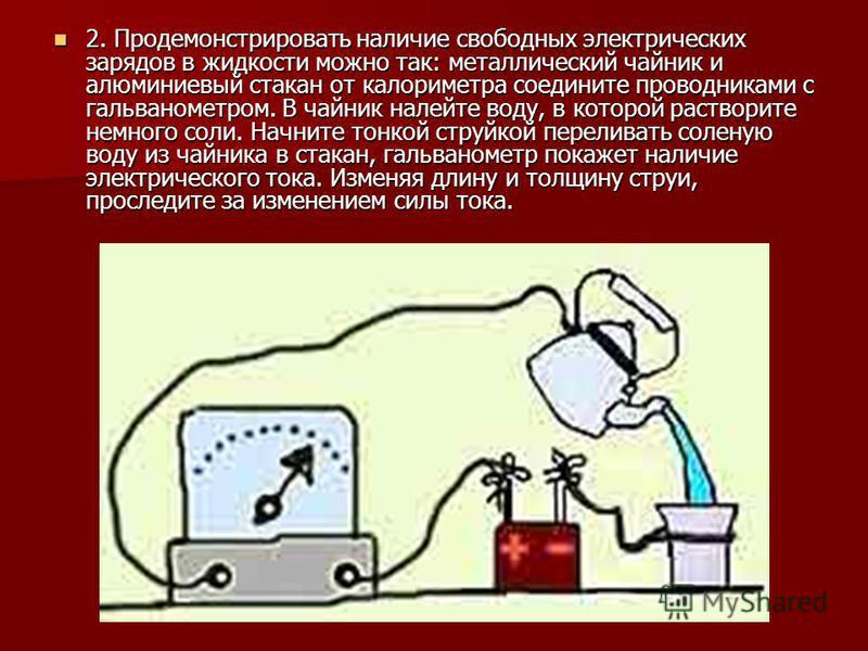 2. Продемонстрировать наличие свободных электрических зарядов в жидкости можно так: металлический чайник и алюминиевый стакан от калориметра соедините проводниками с гальванометром. В чайник налейте воду, в которой растворите немного соли. Начните то