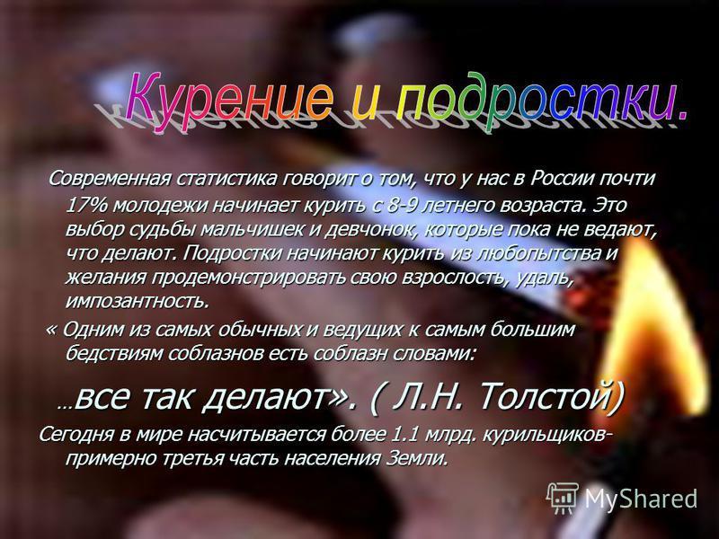 Современная статистика говорит о том, что у нас в России почти 17% молодежи начинает курить с 8-9 летнего возраста. Это выбор судьбы мальчишек и девчонок, которые пока не ведают, что делают. Подростки начинают курить из любопытства и желания продемон