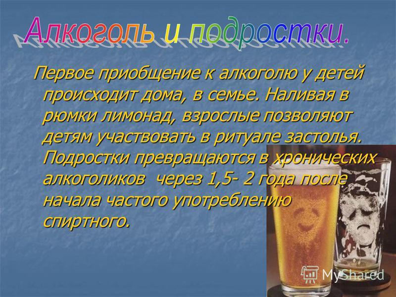 Первое приобщение к алкоголю у детей происходит дома, в семье. Наливая в рюмки лимонад, взрослые позволяют детям участвовать в ритуале застолья. Подростки превращаются в хронических алкоголиков через 1,5- 2 года после начала частого употреблению спир