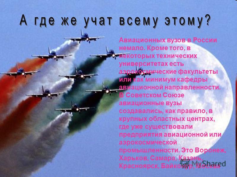 Авиационных вузов в России немало. Кроме того, в некоторых технических университетах есть аэрокосмические факультеты или как минимум кафедры авиационной направленности. В Советском Союзе авиационные вузы создавались, как правило, в крупных областных