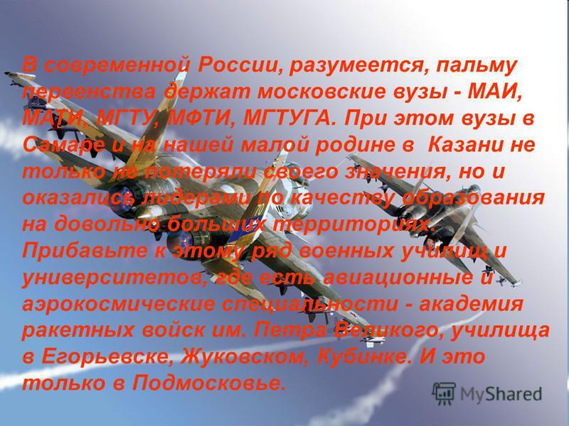 В современной России, разумеется, пальму первенства держат московские вузы - МАИ, МАТИ, МГТУ, МФТИ, МГТУГА. При этом вузы в Самаре и на нашей малой родине в Казани не только не потеряли своего значения, но и оказались лидерами по качеству образования