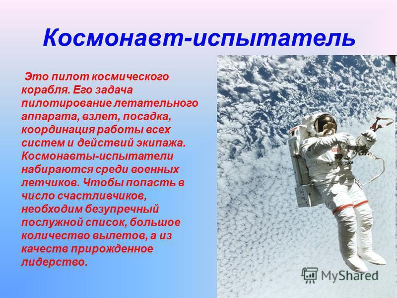 Космонавт-испытатель Это пилот космического корабля. Его задача пилотирование летательного аппарата, взлет, посадка, координация работы всех систем и действий экипажа. Космонавты-испытатели набираются среди военных летчиков. Чтобы попасть в число сча