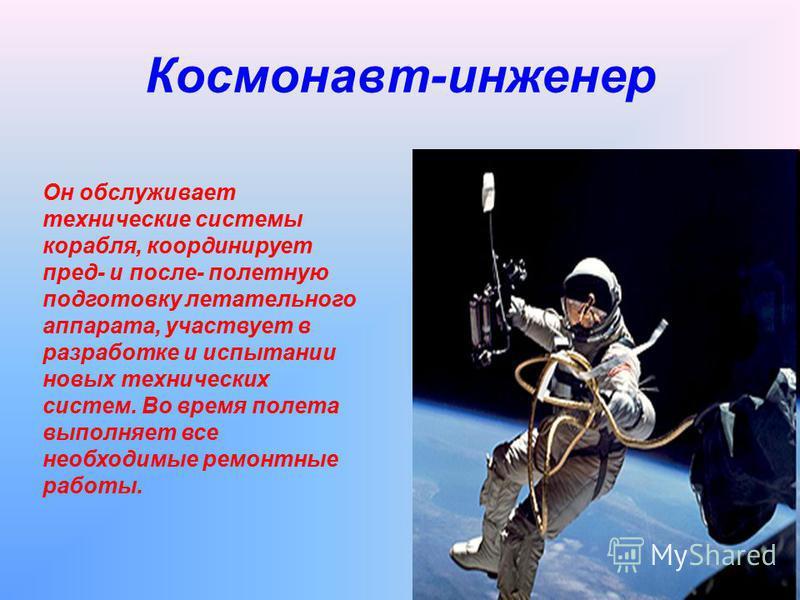 Космонавт-инженер Он обслуживает технические системы корабля, координирует пред- и после- полетную подготовку летательного аппарата, участвует в разработке и испытании новых технических систем. Во время полета выполняет все необходимые ремонтные рабо