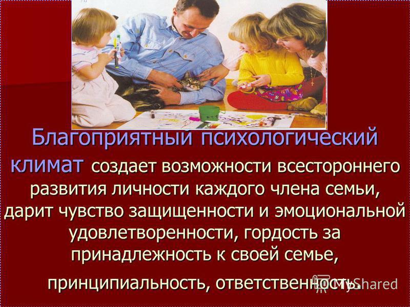 Благоприятный психологический климат создает возможности всестороннего развития личности каждого члена семьи, дарит чувство защищенности и эмоциональной удовлетворенности, гордость за принадлежность к своей семье, принципиальность, ответственность.