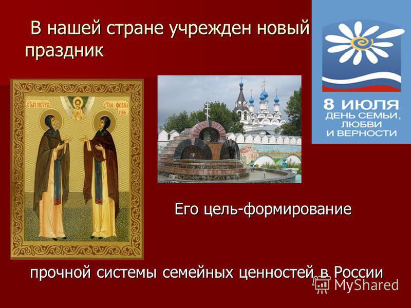 В нашей стране учрежден новый праздник В нашей стране учрежден новый праздник Его цель-формирование Его цель-формирование прочной системы семейных ценностей в России прочной системы семейных ценностей в России